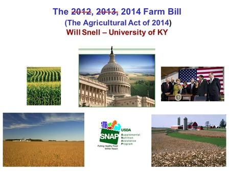 The 2012, 2013, 2014 Farm Bill (The Agricultural Act of 2014) Will Snell – University of KY ------