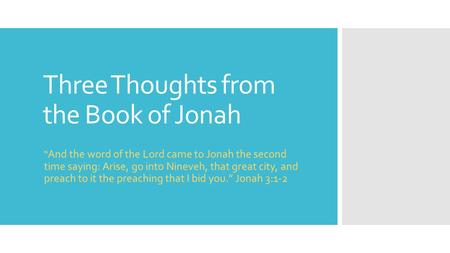 "Three Thoughts from the Book of Jonah "" And the word of the Lord came to Jonah the second time saying: Arise, go into Nineveh, that great city, and preach."