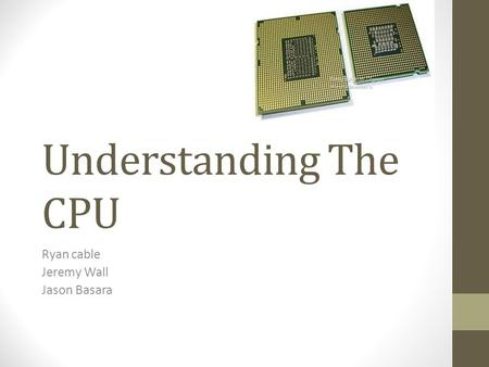 Understanding The CPU Ryan cable Jeremy Wall Jason Basara.