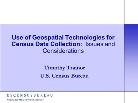 Use of Geospatial Technologies for Census Data Collection: Issues and Considerations Timothy Trainor U.S. Census Bureau.