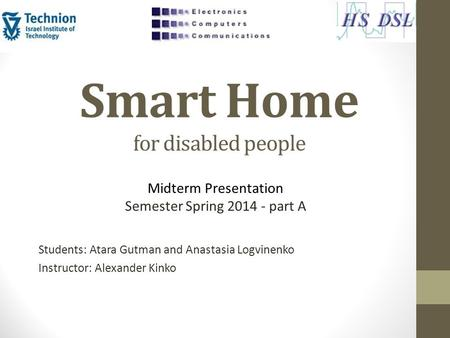 Smart Home for disabled people Students: Atara Gutman and Anastasia Logvinenko Instructor: Alexander Kinko Midterm Presentation Semester Spring 2014 -