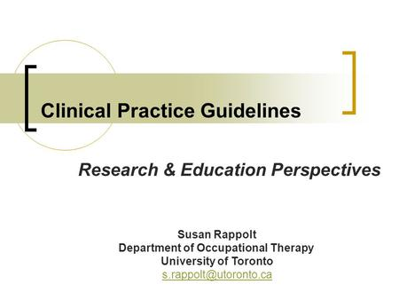 Clinical Practice Guidelines Research & Education Perspectives Susan Rappolt Department of Occupational Therapy University of Toronto