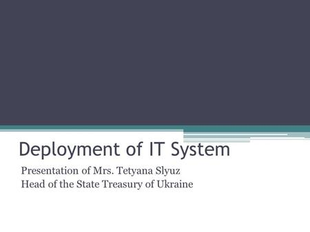 Deployment of IT System Presentation of Mrs. Tetyana Slyuz Head of the State Treasury of Ukraine.