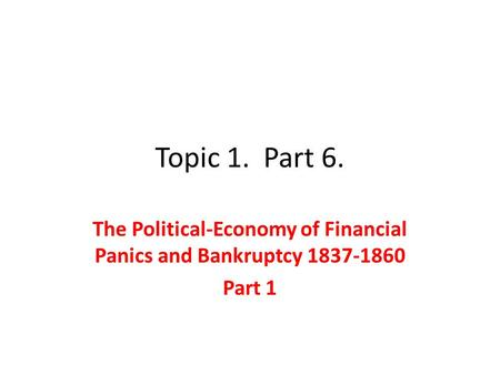 Topic 1. Part 6. The Political-Economy of Financial Panics and Bankruptcy 1837-1860 Part 1.
