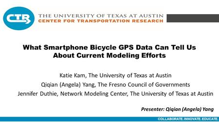 COLLABORATE. INNOVATE. EDUCATE. What Smartphone Bicycle GPS Data Can Tell Us About Current Modeling Efforts Katie Kam, The University of Texas at Austin.