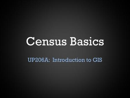 Census Basics UP206A: Introduction to GIS. History When was the first census? – 1790 How many people were counted? – 3.9 million How many states did we.