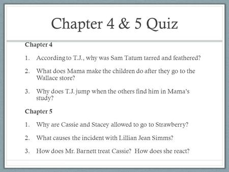 Chapter 4 & 5 Quiz Chapter 4 1.According to T.J., why was Sam Tatum tarred and feathered? 2.What does Mama make the children do after they go to the Wallace.