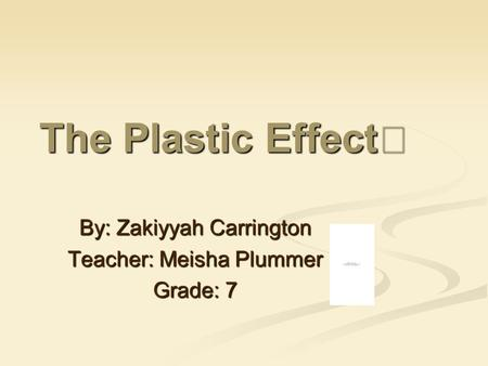 The Plastic Effect By: Zakiyyah Carrington Teacher: Meisha Plummer Grade: 7.
