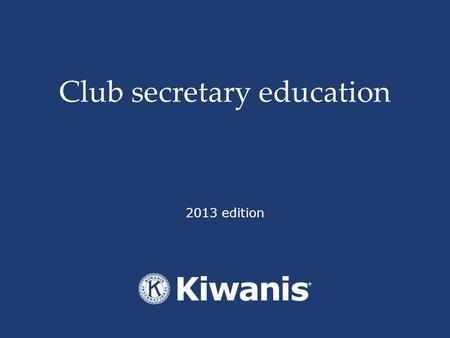 Club secretary education 2013 edition. By the end of this session, the participant will be able to… Utilize the online tools and additional resources.