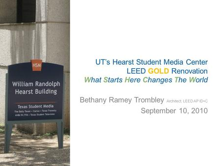 Bethany Ramey Trombley Architect, LEED AP ID+C September 10, 2010 UT's Hearst Student Media Center LEED GOLD Renovation What Starts Here Changes The World.