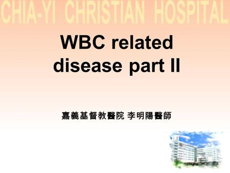 WBC related disease part II 嘉義基督教醫院 李明陽醫師. WBC disease part II Malignant lymphoma CLL Plasma cell disorder.