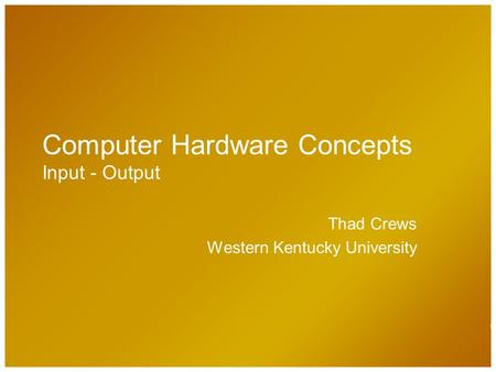 Computer Hardware Concepts Input - Output Thad Crews Western Kentucky University.