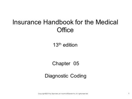 Copyright ©2014 by Saunders, an imprint of Elsevier Inc. All rights reserved 1 Chapter 05 Diagnostic Coding Insurance Handbook for the Medical Office 13.