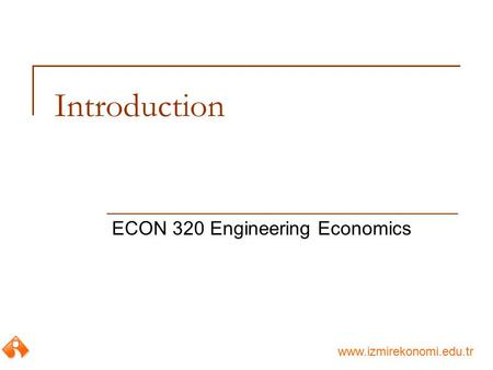 Www.izmirekonomi.edu.tr Introduction ECON 320 Engineering Economics.