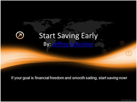 Start Saving Early By: Jeffrey SchreinerJeffrey Schreiner If your goal is financial freedom and smooth sailing, start saving now !