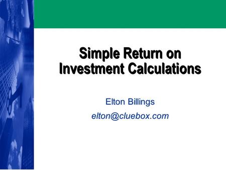 Simple Return on Investment Calculations Elton Billings Elton Billings
