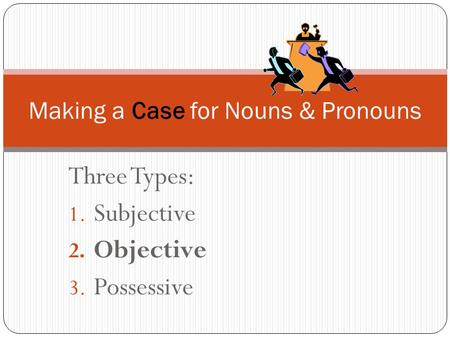 Three Types: 1. Subjective 2. Objective 3. Possessive Making a Case for Nouns & Pronouns.