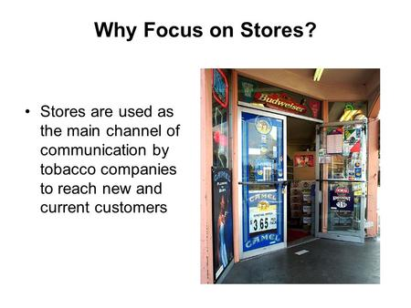 Why Focus on Stores? Stores are used as the main channel of communication by tobacco companies to reach new and current customers.
