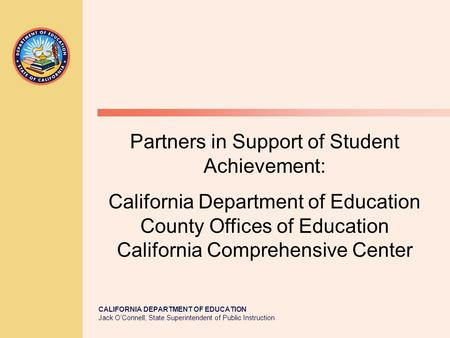 CALIFORNIA DEPARTMENT OF EDUCATION Jack O'Connell, State Superintendent of Public Instruction Partners in Support of Student Achievement: California Department.