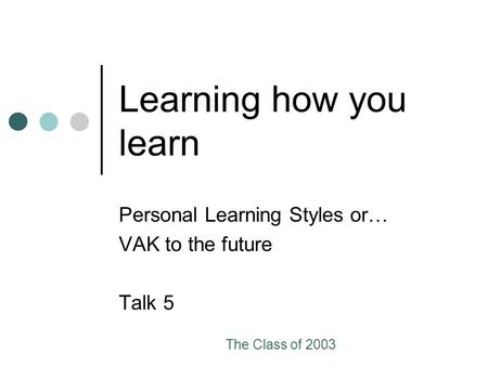 The Class of 2003 Learning how you learn Personal Learning Styles or… VAK to the future Talk 5.