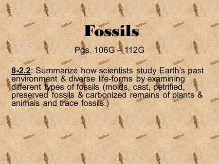 Fossils Pgs. 106G – 112G 8-2.2: Summarize how scientists study Earth's past environment & diverse life-forms by examining different types of fossils (molds,