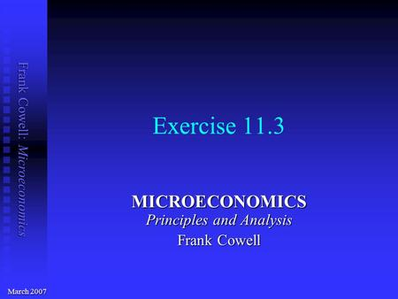 Frank Cowell: Microeconomics Exercise 11.3 MICROECONOMICS Principles and Analysis Frank Cowell March 2007.