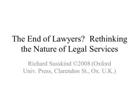 The End of Lawyers? Rethinking the Nature of Legal Services Richard Susskind ©2008 (Oxford Univ. Press, Clarendon St., Ox. U.K.)