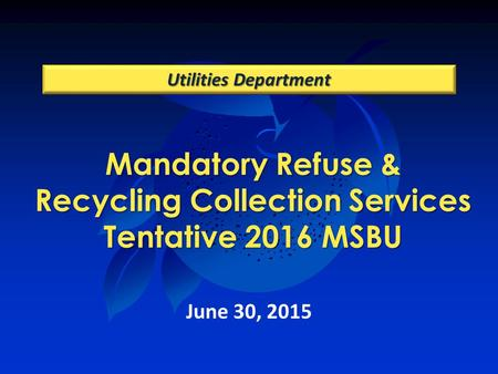 Mandatory Refuse & Recycling Collection Services Tentative 2016 MSBU Utilities Department June 30, 2015.