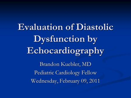 Evaluation of Diastolic Dysfunction by Echocardiography Brandon Kuebler, MD Pediatric Cardiology Fellow Wednesday, February 09, 2011.
