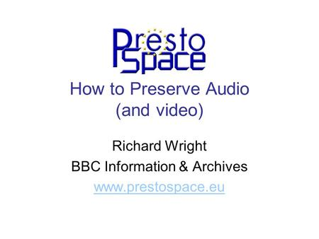 How to Preserve Audio (and video) Richard Wright BBC Information & Archives www.prestospace.eu.