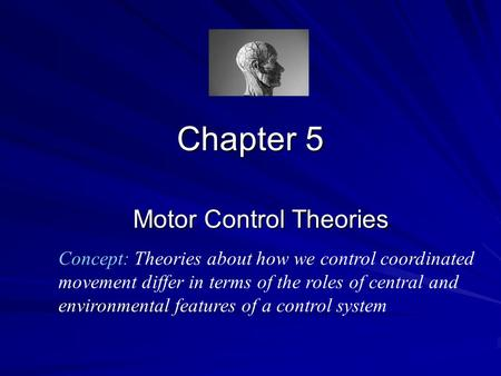 Chapter 5 Motor Control Theories Concept: Theories about how we control coordinated movement differ in terms of the roles of central and environmental.