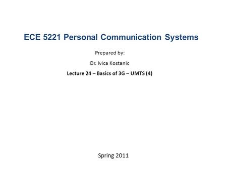 ECE 5221 Personal Communication Systems Prepared by: Dr. Ivica Kostanic Lecture 24 – Basics of 3G – UMTS (4) Spring 2011.