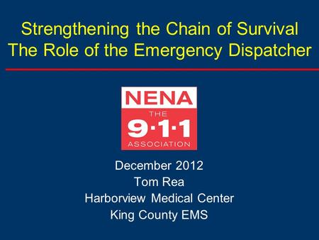 Strengthening the Chain of Survival The Role of the Emergency Dispatcher December 2012 Tom Rea Harborview Medical Center King County EMS.