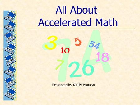 All About Accelerated Math Presented by Kelly Watson.