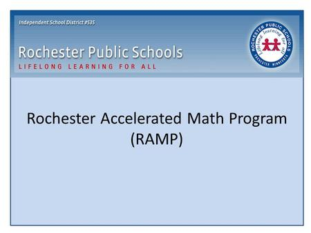 Rochester Accelerated Math Program (RAMP). RAMP Program Goal Provide an opportunity for students to accelerate their math instruction who are: Developmentally.