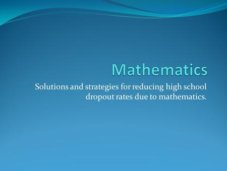 Solutions and strategies for reducing high school dropout rates due to mathematics.