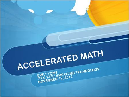 ACCELERATED MATH EMILY TOMS ITEC 7445: EMERGING TECHNOLOGY NOVEMBER 12, 2012.