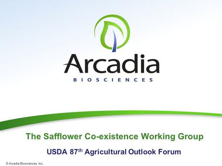 © Arcadia Biosciences, Inc. The Safflower Co-existence Working Group USDA 87 th Agricultural Outlook Forum.