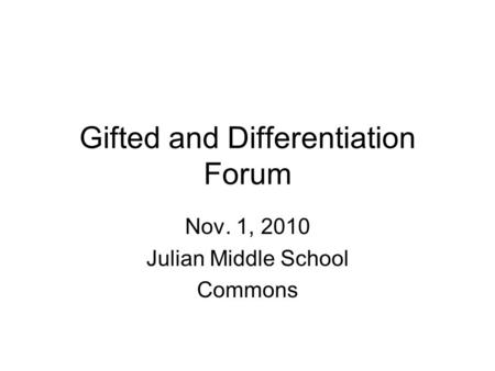 Gifted and Differentiation Forum Nov. 1, 2010 Julian Middle School Commons.