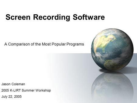 Screen Recording Software A Comparison of the Most Popular Programs Jason Coleman 2005 K-LIRT Summer Workshop July 22, 2005.
