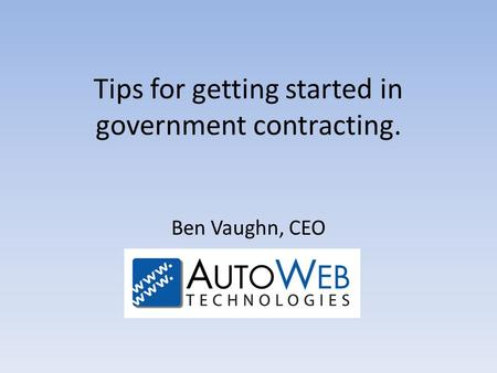 Tips for getting started in government contracting. Ben Vaughn, CEO.