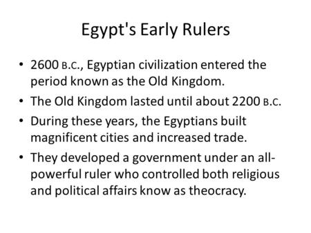 Egypt's Early Rulers 2600 b.c., Egyptian civilization entered the period known as the Old Kingdom. The Old Kingdom lasted until about 2200 b.c. During.