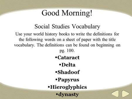 Good Morning! Social Studies Vocabulary Use your world history books to write the definitions for the following words on a sheet of paper with the title.