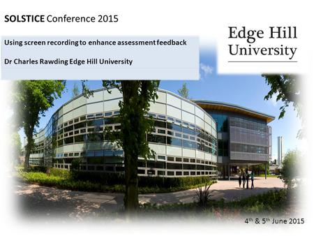 SOLSTICE Conference 2015 4 th & 5 th June 2015 Using screen recording to enhance assessment feedback Dr Charles Rawding Edge Hill University.
