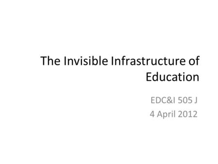 The Invisible Infrastructure of Education EDC&I 505 J 4 April 2012.