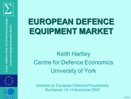 © OECD A joint initiative of the OECD and the European Union, principally financed by the EU EUROPEAN DEFENCE EQUIPMENT MARKET Keith Hartley Centre for.