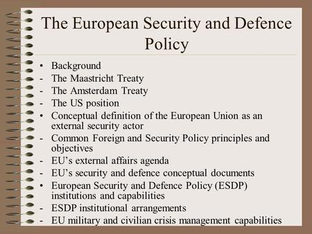 The European Security and Defence Policy Background -The Maastricht Treaty -The Amsterdam Treaty -The US position Conceptual definition of the European.