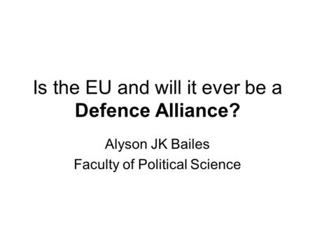 Is the EU and will it ever be a Defence Alliance? Alyson JK Bailes Faculty of Political Science.