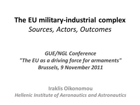 The EU military-industrial complex Sources, Actors, Outcomes GUE/NGL Conference The EU as a driving force for armaments Brussels, 9 November 2011 Iraklis.