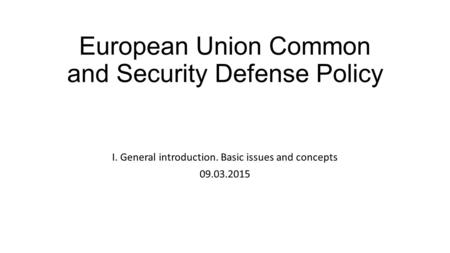 European Union Common and Security Defense Policy I. General introduction. Basic issues and concepts 09.03.2015.